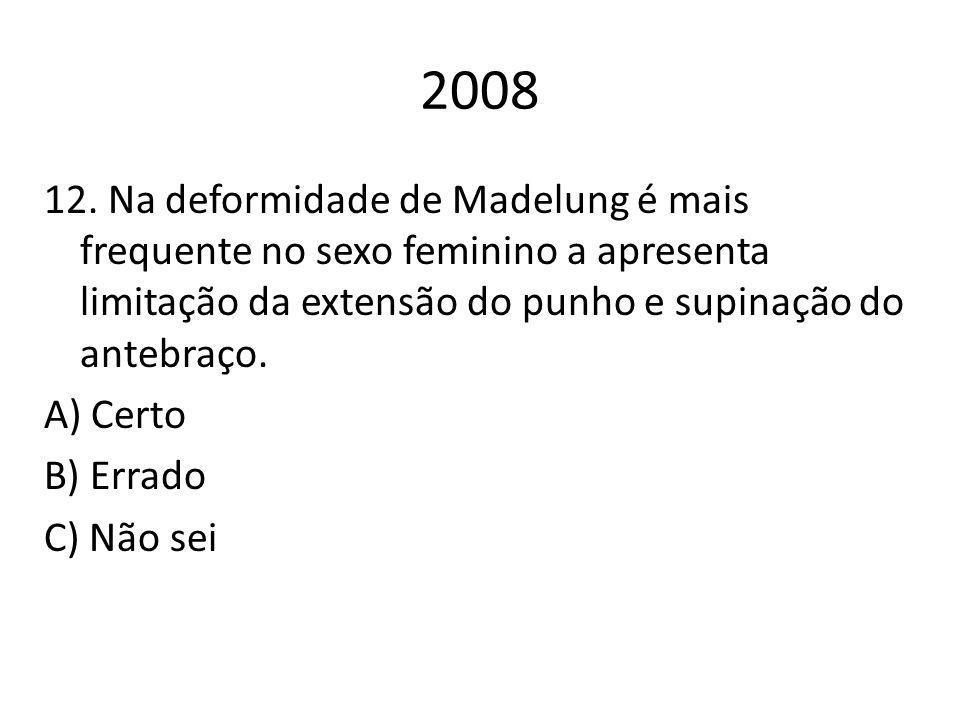 2008 12. Na deformidade de Madelung é mais frequente no sexo feminino a apresenta limitação da extensão do punho e supinação do antebraço. A) Certo B)