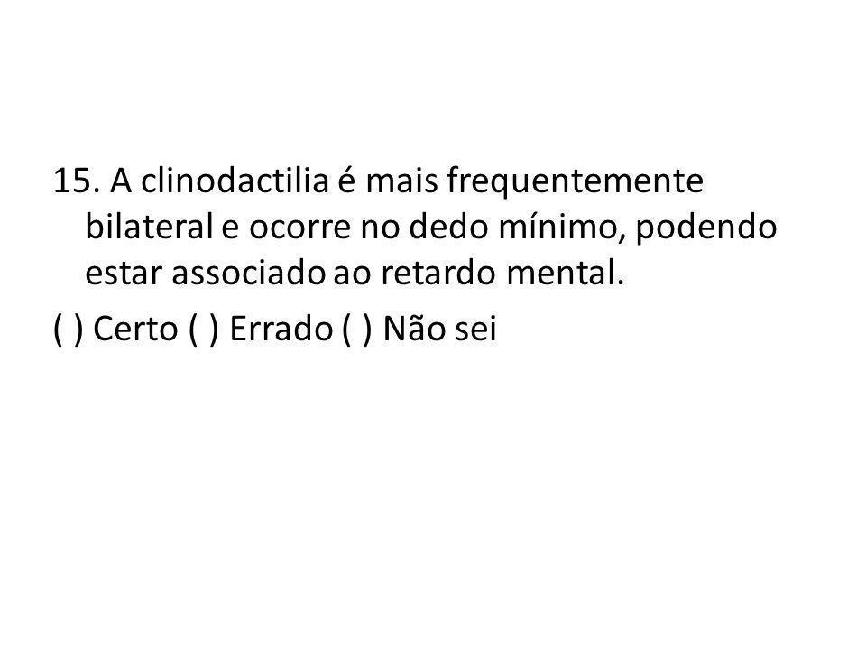 15. A clinodactilia é mais frequentemente bilateral e ocorre no dedo mínimo, podendo estar associado ao retardo mental. ( ) Certo ( ) Errado ( ) Não s