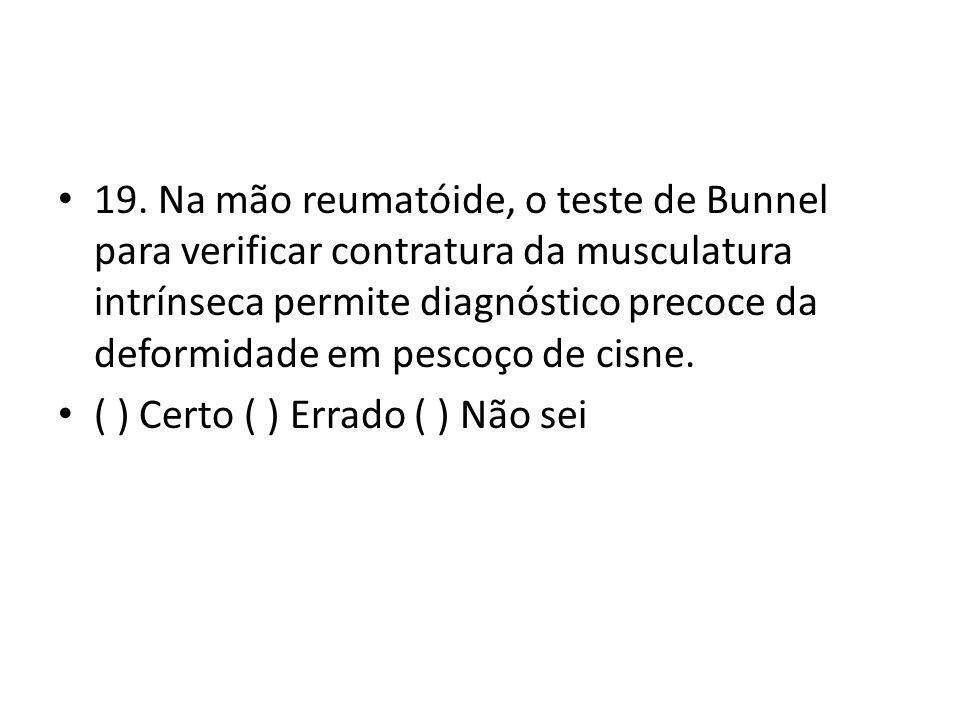 19. Na mão reumatóide, o teste de Bunnel para verificar contratura da musculatura intrínseca permite diagnóstico precoce da deformidade em pescoço de