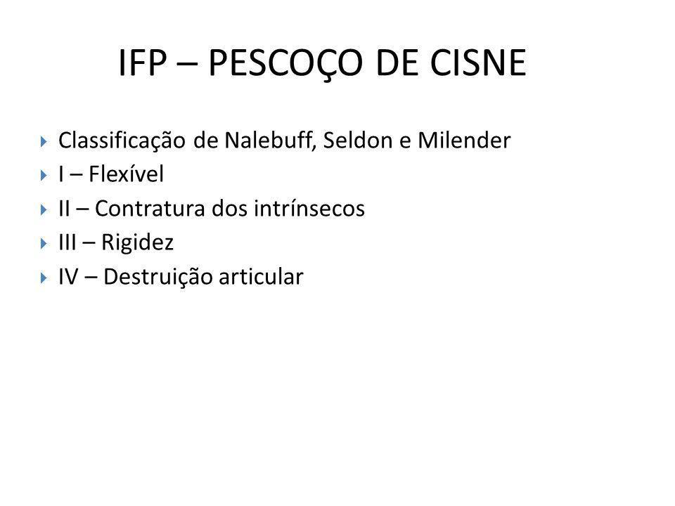 IFP – PESCOÇO DE CISNE Classificação de Nalebuff, Seldon e Milender I – Flexível II – Contratura dos intrínsecos III – Rigidez IV – Destruição articul