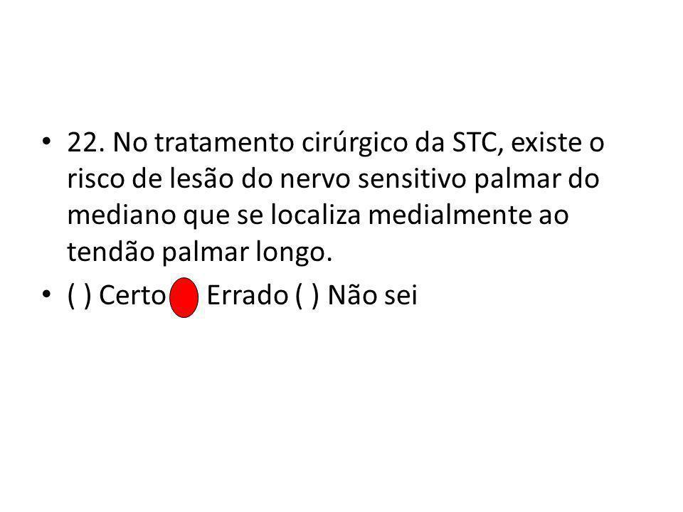 22. No tratamento cirúrgico da STC, existe o risco de lesão do nervo sensitivo palmar do mediano que se localiza medialmente ao tendão palmar longo. (