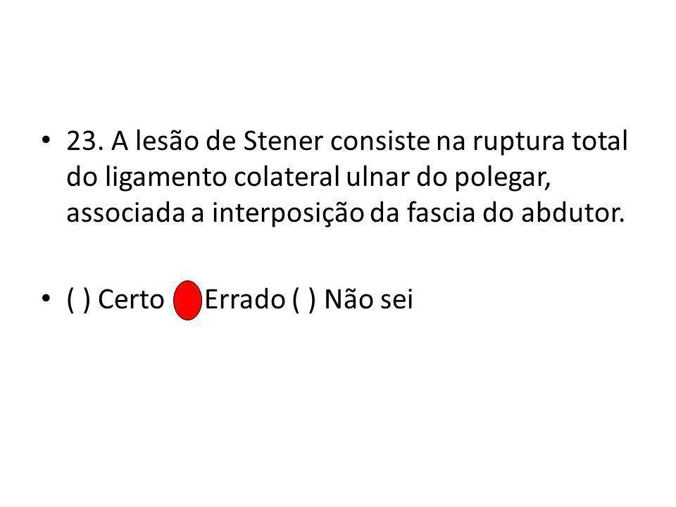 23. A lesão de Stener consiste na ruptura total do ligamento colateral ulnar do polegar, associada a interposição da fascia do abdutor. ( ) Certo ( )