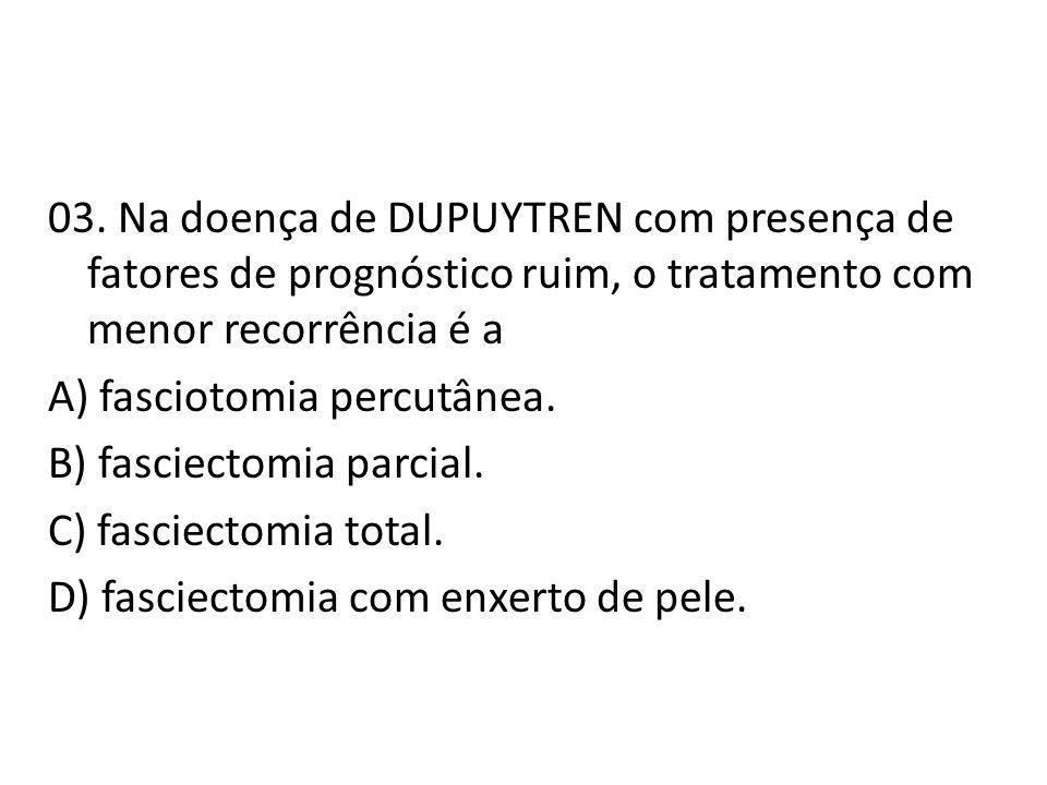 03. Na doença de DUPUYTREN com presença de fatores de prognóstico ruim, o tratamento com menor recorrência é a A) fasciotomia percutânea. B) fasciecto