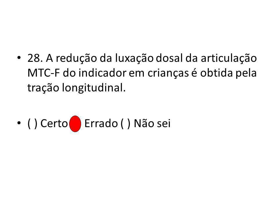 28. A redução da luxação dosal da articulação MTC-F do indicador em crianças é obtida pela tração longitudinal. ( ) Certo ( ) Errado ( ) Não sei