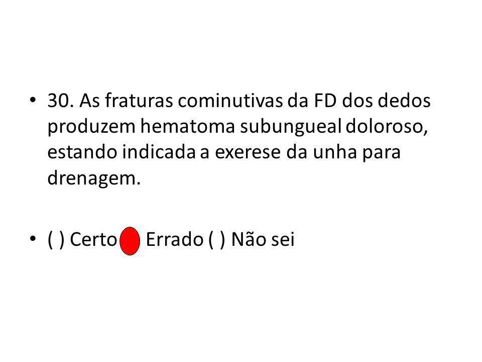 30. As fraturas cominutivas da FD dos dedos produzem hematoma subungueal doloroso, estando indicada a exerese da unha para drenagem. ( ) Certo ( ) Err