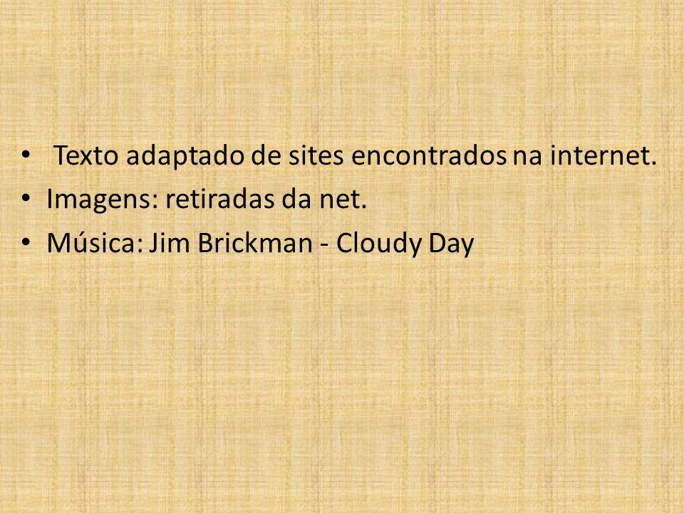 Texto adaptado de sites encontrados na internet. Imagens: retiradas da net. Música: Jim Brickman - Cloudy Day