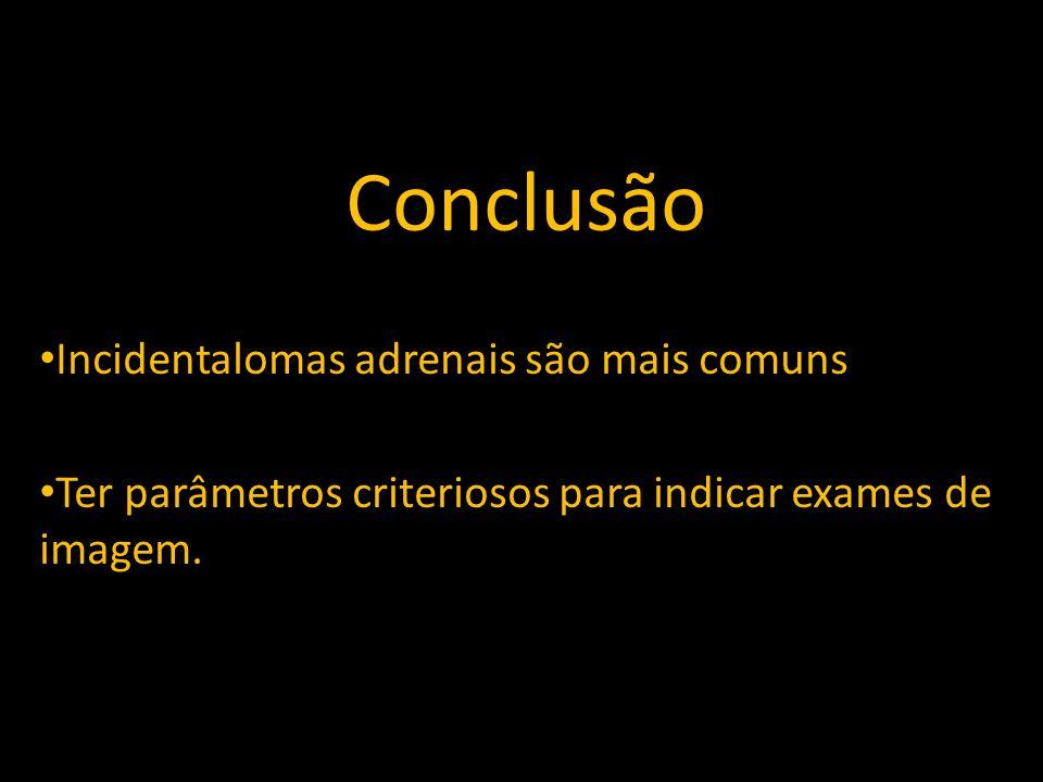 Conclusão Incidentalomas adrenais são mais comuns Ter parâmetros criteriosos para indicar exames de imagem.