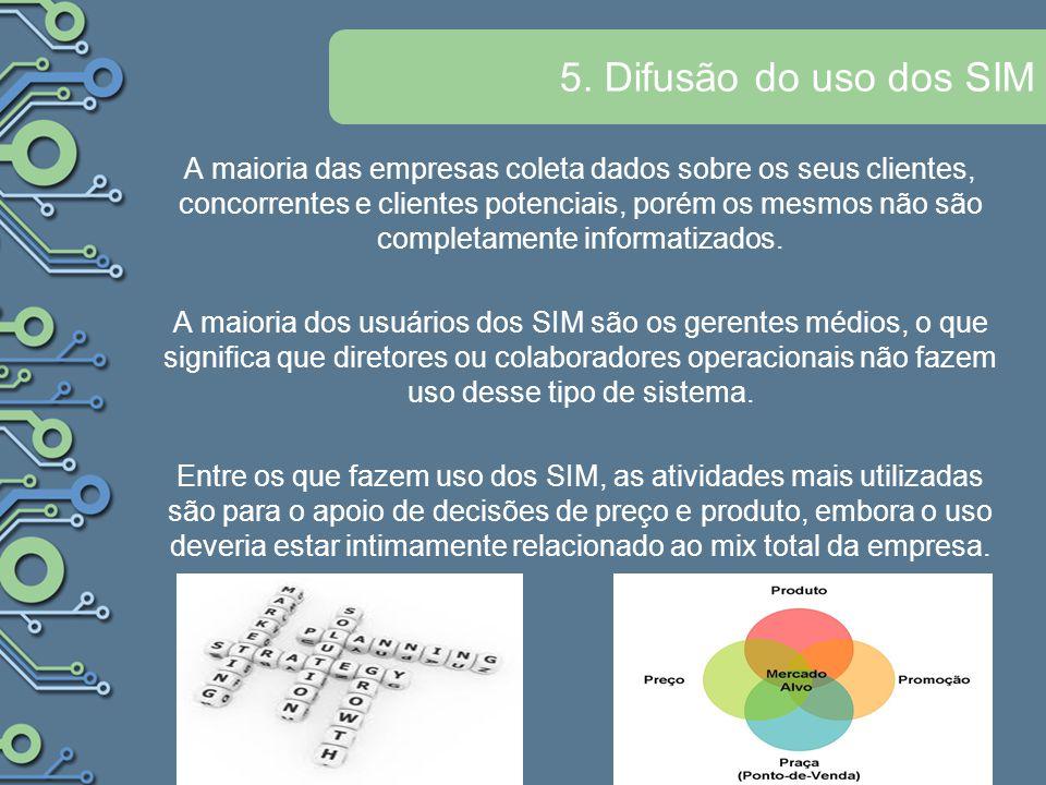 5. Difusão do uso dos SIM A maioria das empresas coleta dados sobre os seus clientes, concorrentes e clientes potenciais, porém os mesmos não são comp
