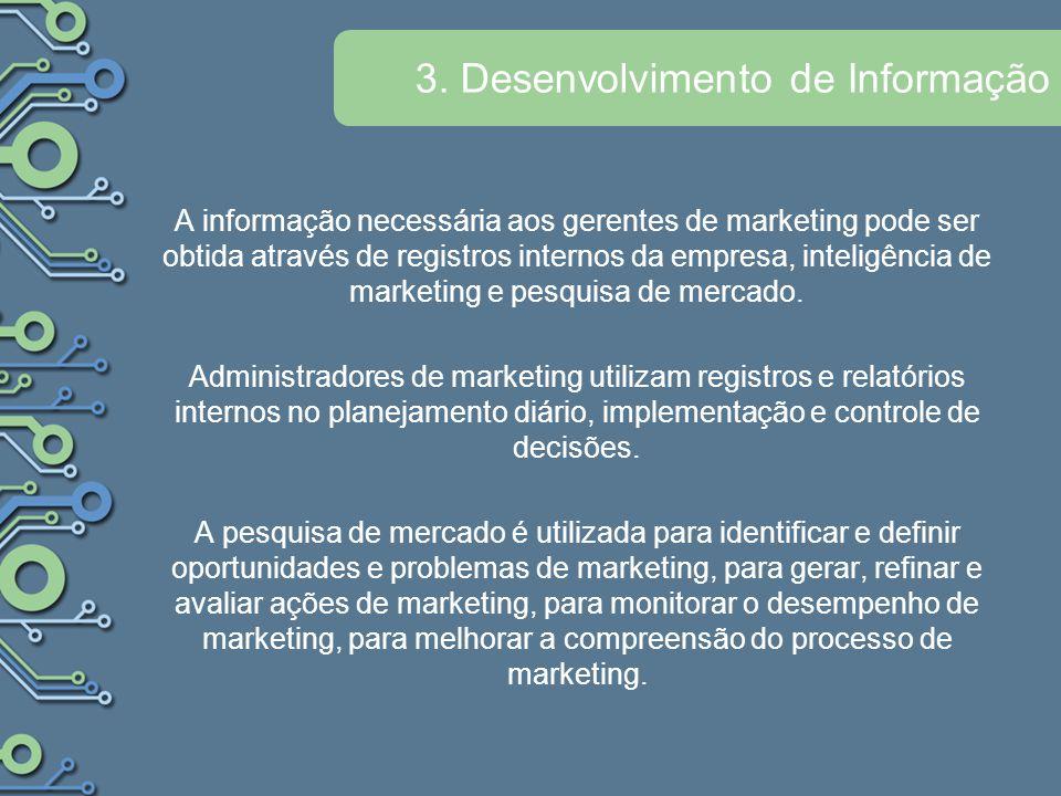3. Desenvolvimento de Informação A informação necessária aos gerentes de marketing pode ser obtida através de registros internos da empresa, inteligên