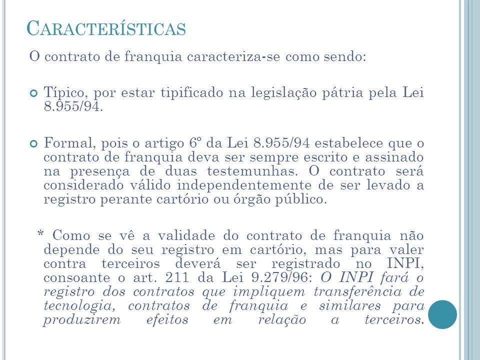 C ARACTERÍSTICAS O contrato de franquia caracteriza-se como sendo: Típico, por estar tipificado na legislação pátria pela Lei 8.955/94. Formal, pois o
