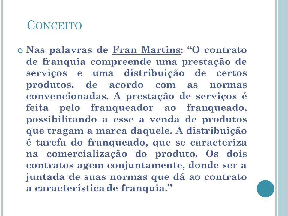 C ONCEITO Nas palavras de Fran Martins: O contrato de franquia compreende uma prestação de serviços e uma distribuição de certos produtos, de acordo c
