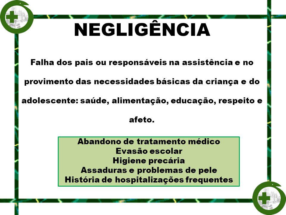 NEGLIGÊNCIA Falha dos pais ou responsáveis na assistência e no provimento das necessidades básicas da criança e do adolescente: saúde, alimentação, ed