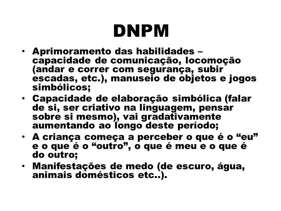 DNPM Aprimoramento das habilidades – capacidade de comunicação, locomoção (andar e correr com segurança, subir escadas, etc.), manuseio de objetos e j