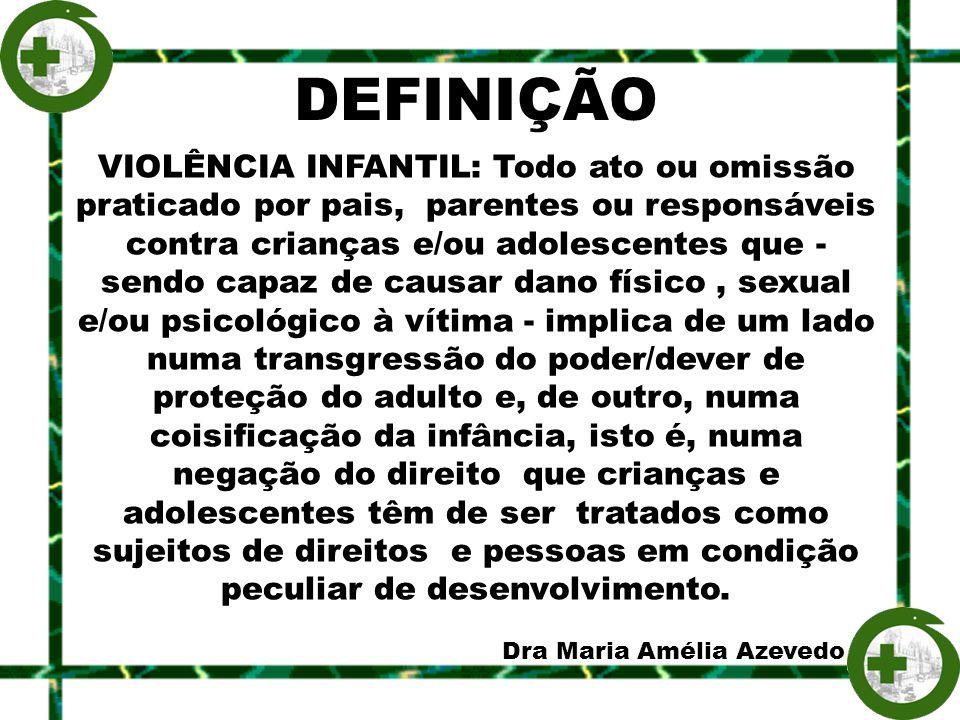 DEFINIÇÃO VIOLÊNCIA INFANTIL: Todo ato ou omissão praticado por pais, parentes ou responsáveis contra crianças e/ou adolescentes que - sendo capaz de