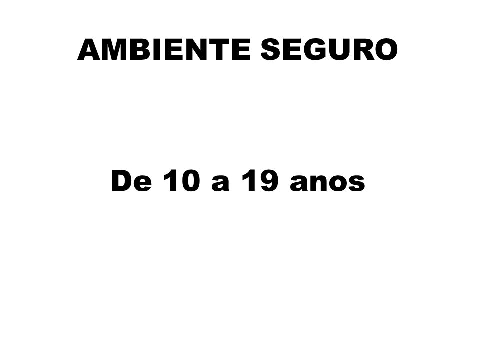 AMBIENTE SEGURO De 10 a 19 anos