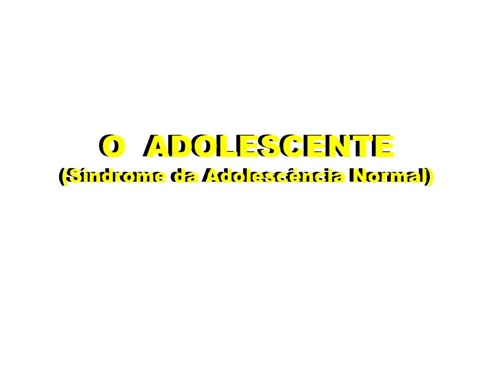 O ADOLESCENTE (Síndrome da Adolescência Normal) O ADOLESCENTE (Síndrome da Adolescência Normal)