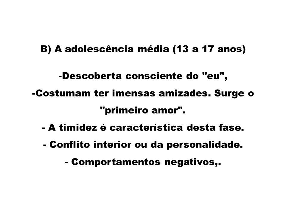 B) A adolescência média (13 a 17 anos) -Descoberta consciente do eu , -Costumam ter imensas amizades.