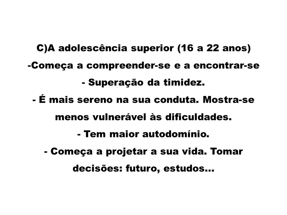 C)A adolescência superior (16 a 22 anos) -Começa a compreender-se e a encontrar-se - Superação da timidez. - É mais sereno na sua conduta. Mostra-se m