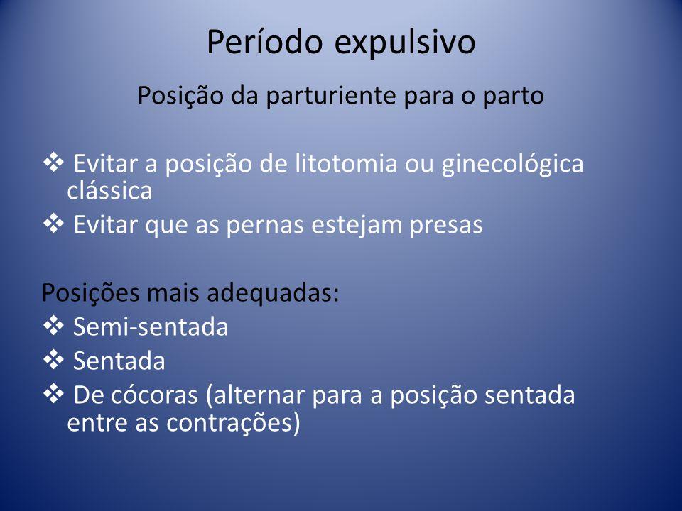 Período expulsivo Posição da parturiente para o parto Evitar a posição de litotomia ou ginecológica clássica Evitar que as pernas estejam presas Posiç