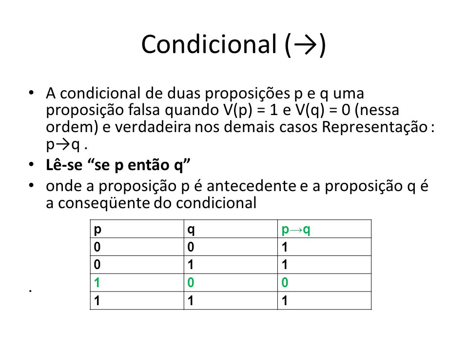 Condicional () A condicional de duas proposições p e q uma proposição falsa quando V(p) = 1 e V(q) = 0 (nessa ordem) e verdadeira nos demais casos Representação : pq.