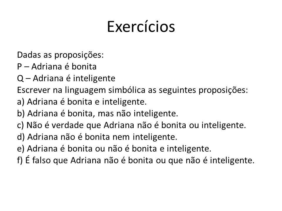 Exercícios Dadas as proposições: P – Adriana é bonita Q – Adriana é inteligente Escrever na linguagem simbólica as seguintes proposições: a) Adriana é bonita e inteligente.
