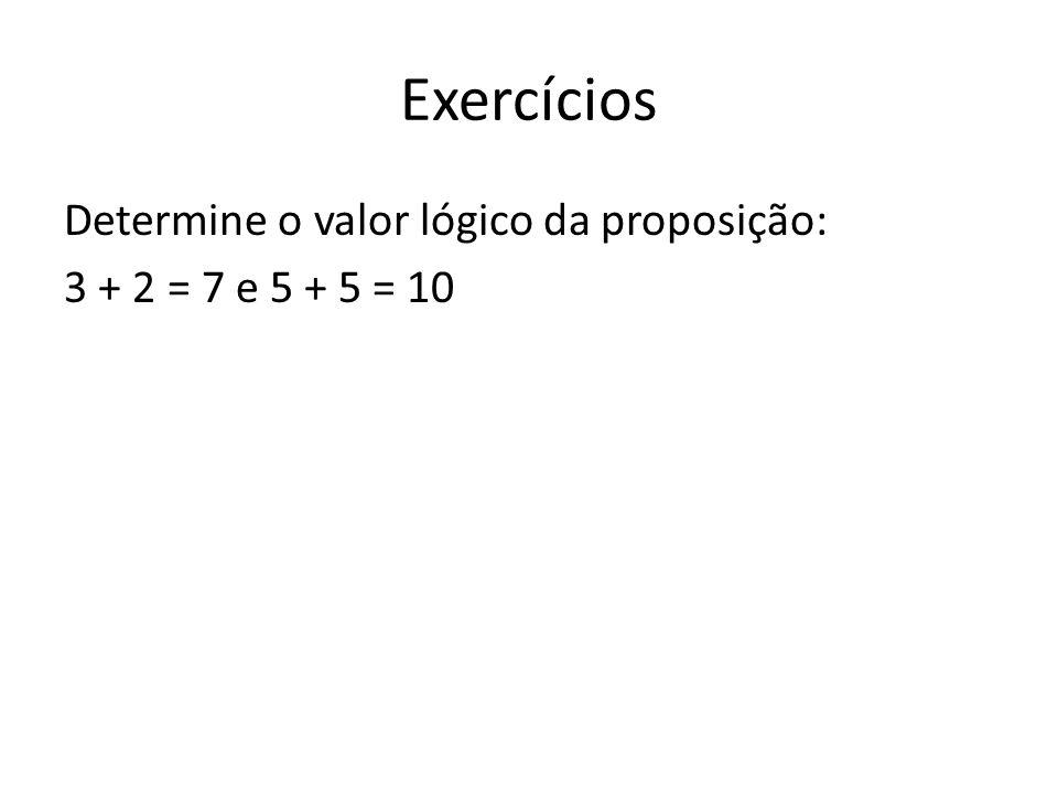 Exercícios Determine o valor lógico da proposição: 3 + 2 = 7 e 5 + 5 = 10