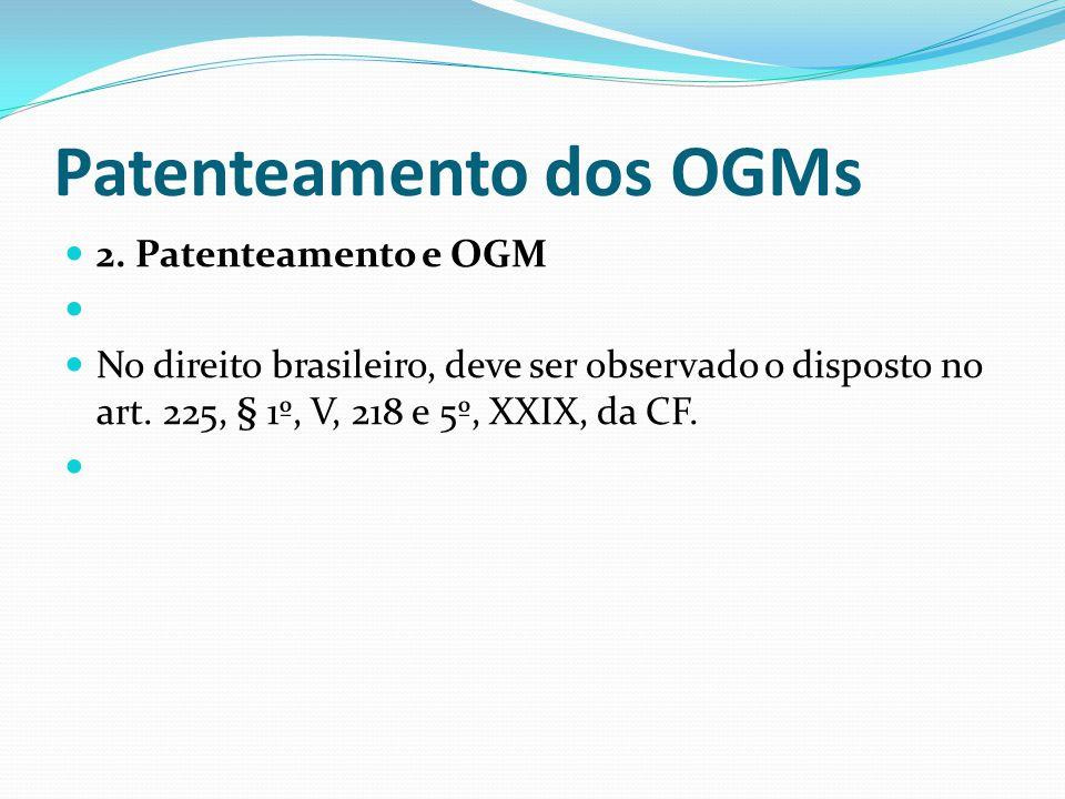 Patenteamento dos OGMs 2. Patenteamento e OGM No direito brasileiro, deve ser observado o disposto no art. 225, § 1º, V, 218 e 5º, XXIX, da CF.
