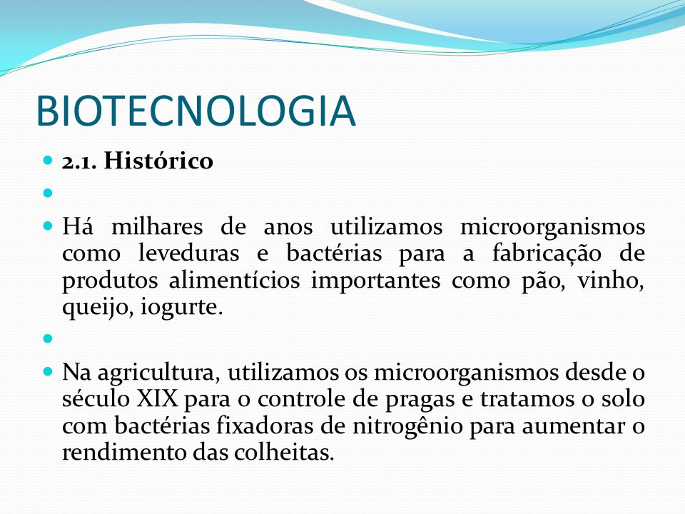 BIOTECNOLOGIA 2.1. Histórico Há milhares de anos utilizamos microorganismos como leveduras e bactérias para a fabricação de produtos alimentícios impo