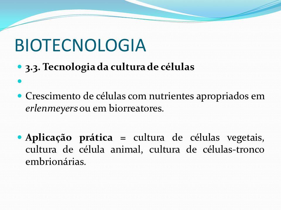 BIOTECNOLOGIA 3.3. Tecnologia da cultura de células Crescimento de células com nutrientes apropriados em erlenmeyers ou em biorreatores. Aplicação prá