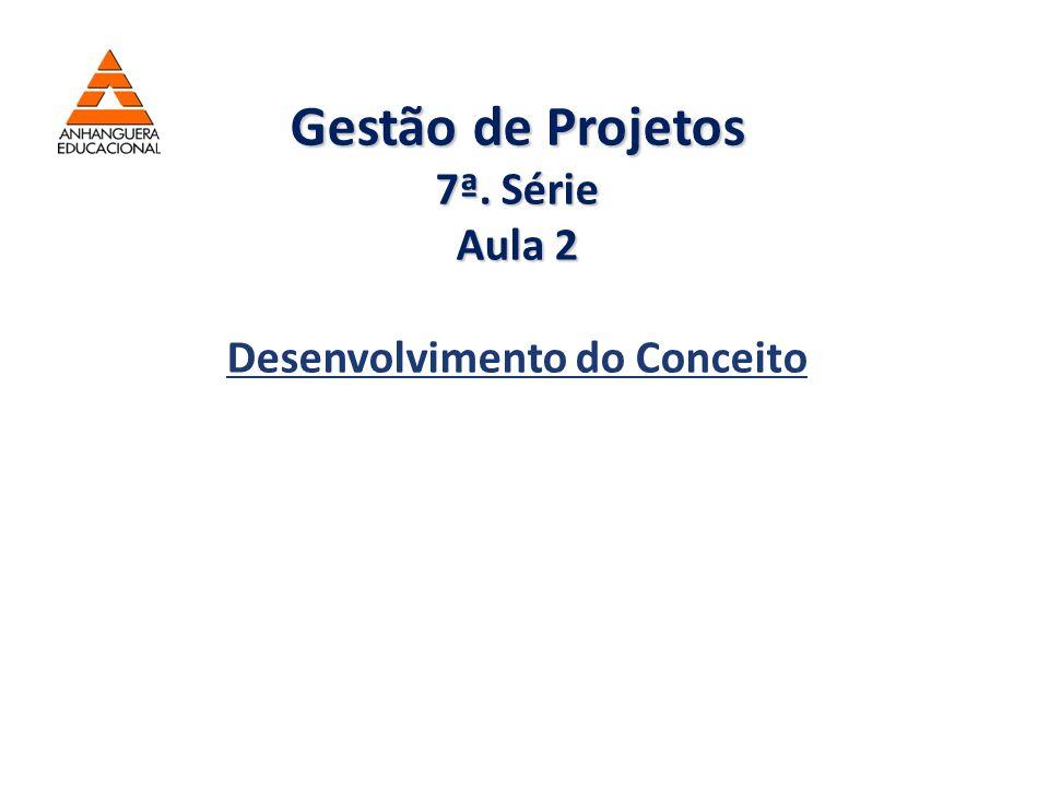 Gestão de Projetos 7ª. Série Aula 2 Gestão de Projetos 7ª. Série Aula 2 Desenvolvimento do Conceito