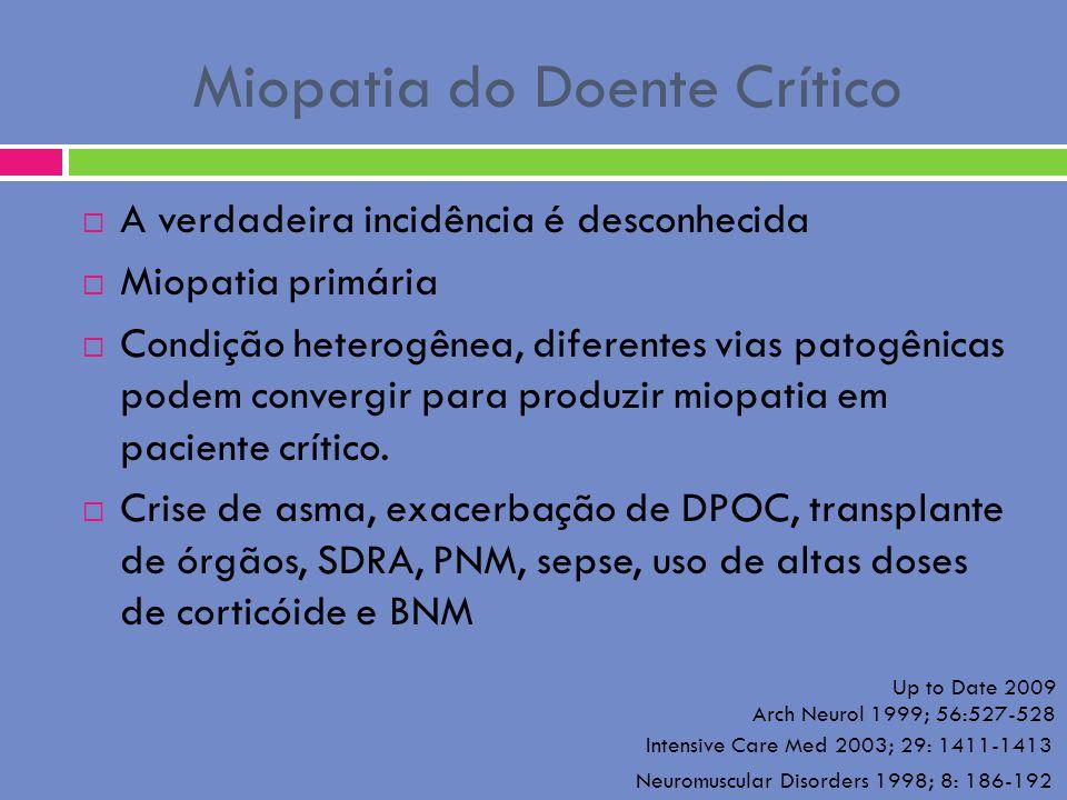 Miopatia do Doente Crítico A verdadeira incidência é desconhecida Miopatia primária Condição heterogênea, diferentes vias patogênicas podem convergir