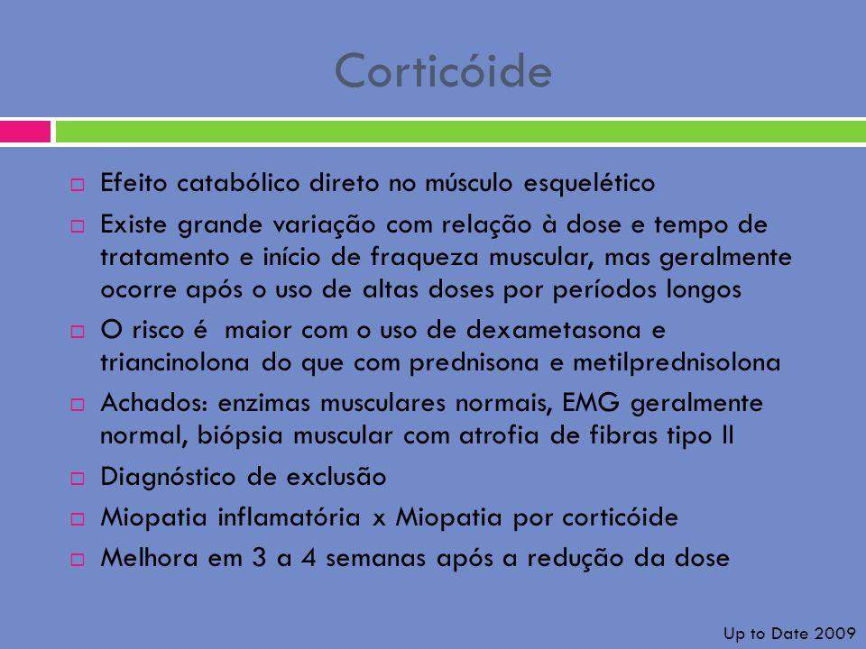 Corticóide Efeito catabólico direto no músculo esquelético Existe grande variação com relação à dose e tempo de tratamento e início de fraqueza muscul