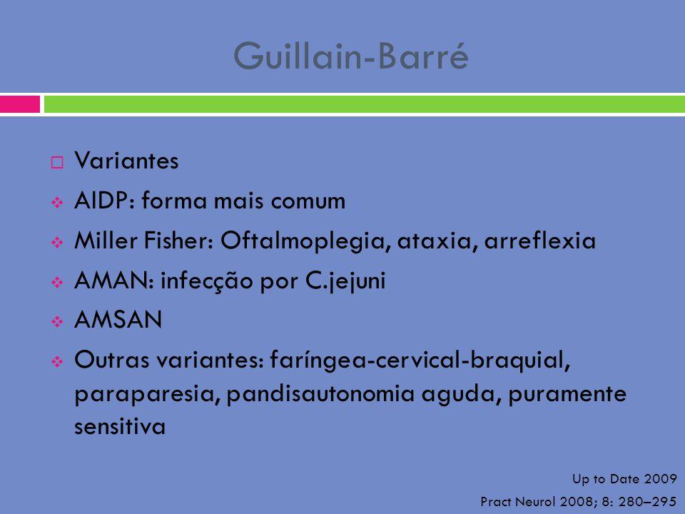 Guillain-Barré Variantes AIDP: forma mais comum Miller Fisher: Oftalmoplegia, ataxia, arreflexia AMAN: infecção por C.jejuni AMSAN Outras variantes: f