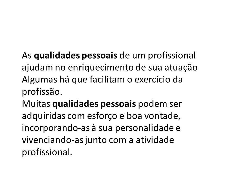 As qualidades pessoais de um profissional ajudam no enriquecimento de sua atuação Algumas há que facilitam o exercício da profissão. Muitas qualidades
