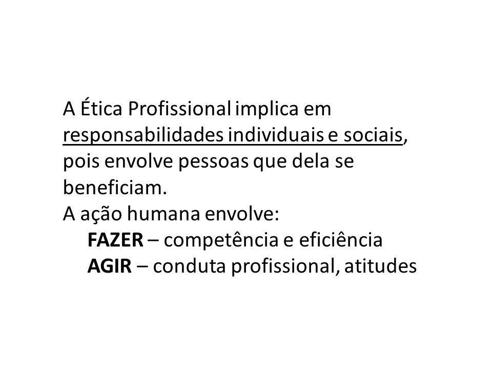 A Ética Profissional implica em responsabilidades individuais e sociais, pois envolve pessoas que dela se beneficiam. A ação humana envolve: FAZER – c