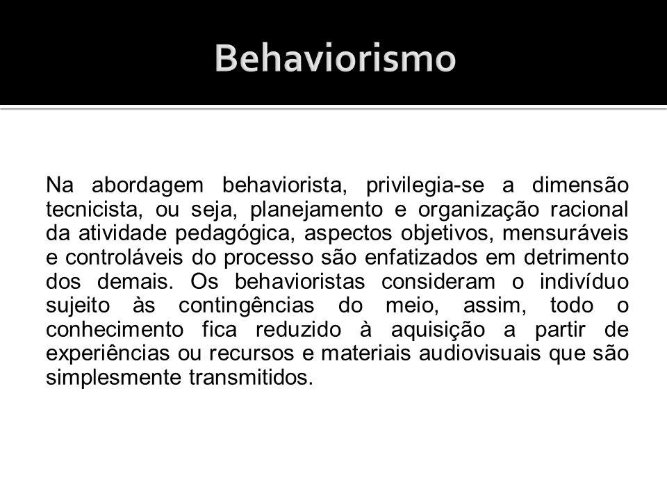 Na abordagem behaviorista, privilegia-se a dimensão tecnicista, ou seja, planejamento e organização racional da atividade pedagógica, aspectos objetiv