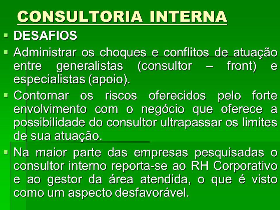 CONSULTORIA INTERNA DESAFIOS DESAFIOS Administrar os choques e conflitos de atuação entre generalistas (consultor – front) e especialistas (apoio). Ad