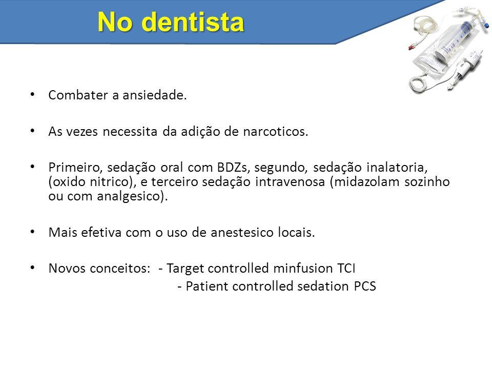 No dentista Combater a ansiedade. As vezes necessita da adição de narcoticos. Primeiro, sedação oral com BDZs, segundo, sedação inalatoria, (oxido nit