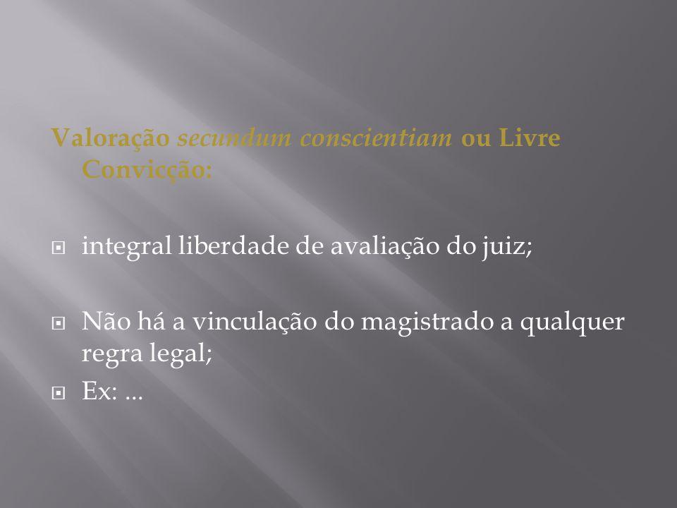 Valoração secundum conscientiam ou Livre Convicção: integral liberdade de avaliação do juiz; Não há a vinculação do magistrado a qualquer regra legal;