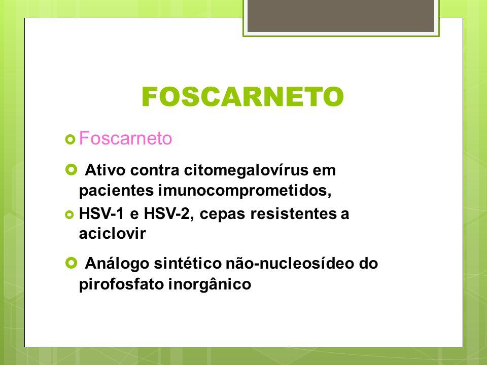FOSCARNETO Foscarneto Ativo contra citomegalovírus em pacientes imunocomprometidos, HSV-1 e HSV-2, cepas resistentes a aciclovir Análogo sintético não
