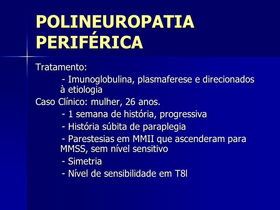 POLINEUROPATIA PERIFÉRICA Tratamento: - Imunoglobulina, plasmaferese e direcionados à etiologia - Imunoglobulina, plasmaferese e direcionados à etiolo