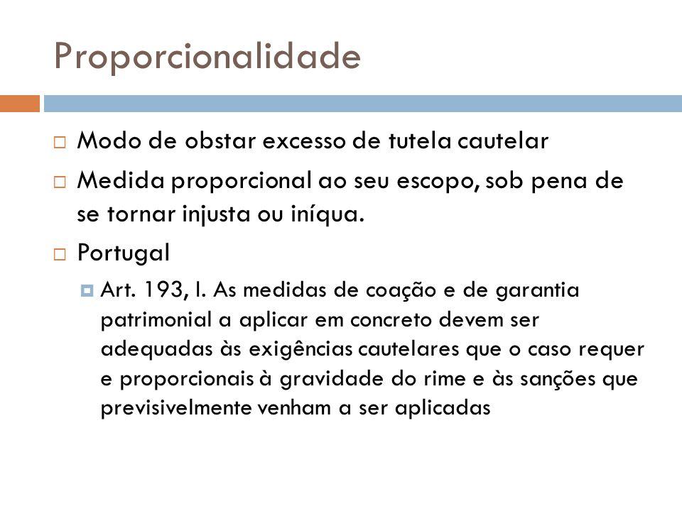 Proporcionalidade Modo de obstar excesso de tutela cautelar Medida proporcional ao seu escopo, sob pena de se tornar injusta ou iníqua. Portugal Art.