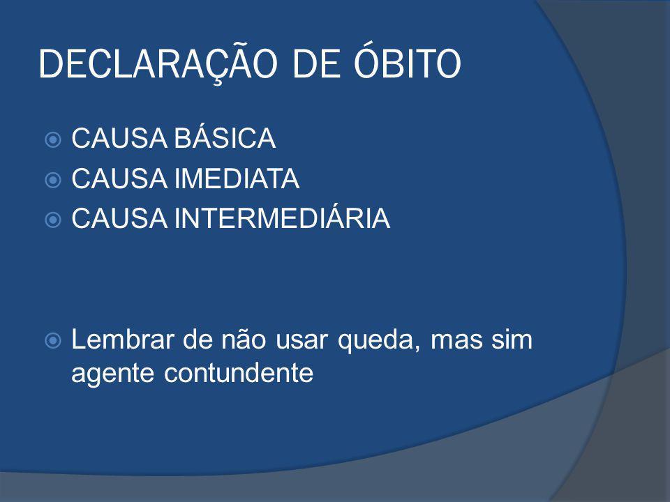 DECLARAÇÃO DE ÓBITO CAUSA BÁSICA CAUSA IMEDIATA CAUSA INTERMEDIÁRIA Lembrar de não usar queda, mas sim agente contundente