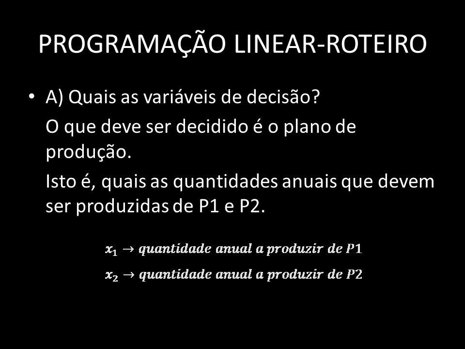 PROGRAMAÇÃO LINEAR-ROTEIRO A) Quais as variáveis de decisão? O que deve ser decidido é o plano de produção. Isto é, quais as quantidades anuais que de
