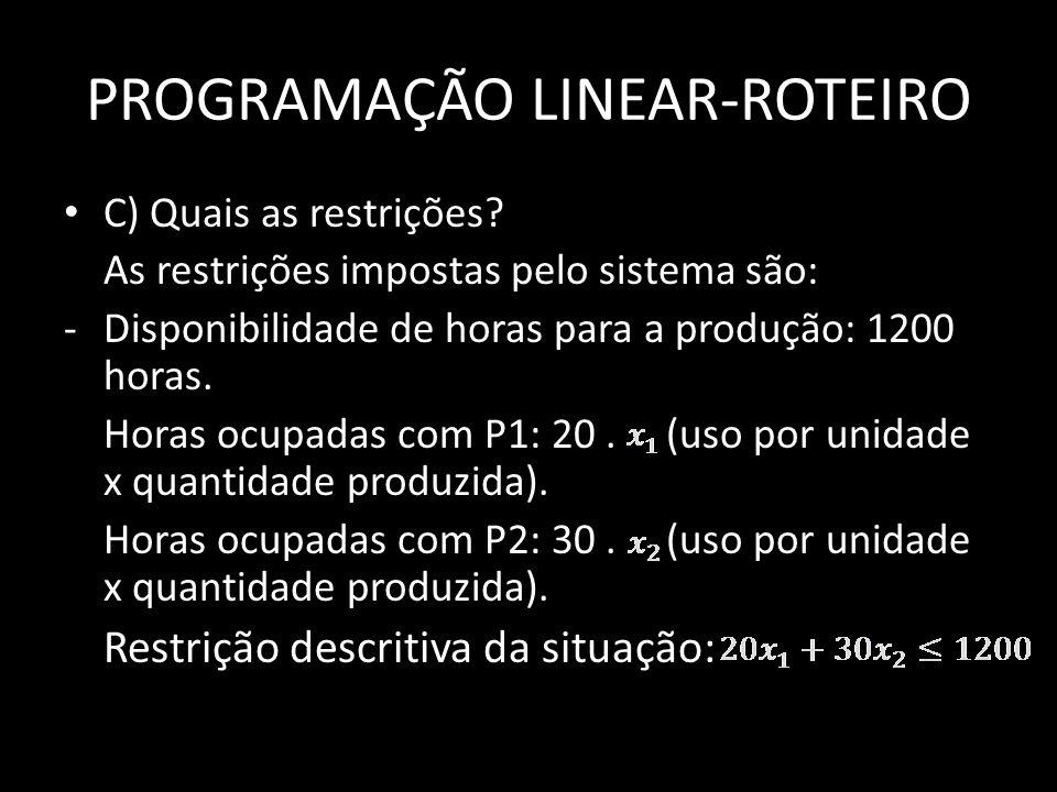 PROGRAMAÇÃO LINEAR-ROTEIRO C) Quais as restrições? As restrições impostas pelo sistema são: -Disponibilidade de horas para a produção: 1200 horas. Hor
