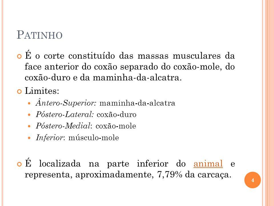 P ATINHO É o corte constituído das massas musculares da face anterior do coxão separado do coxão-mole, do coxão-duro e da maminha-da-alcatra. Limites: