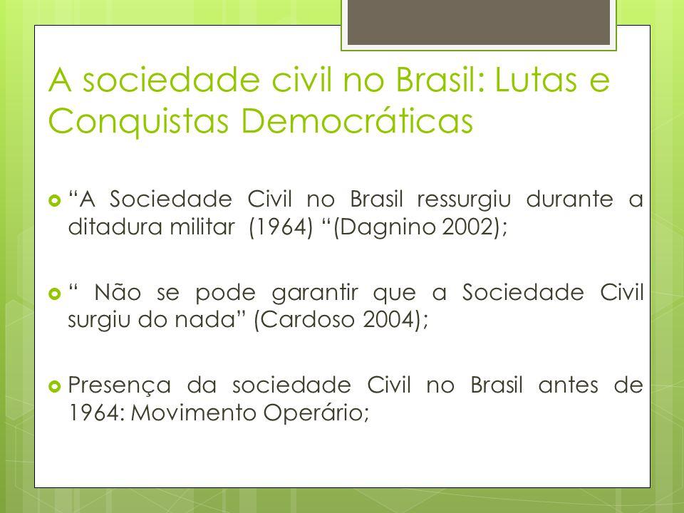 A sociedade civil no Brasil: Lutas e Conquistas Democráticas A Sociedade Civil no Brasil ressurgiu durante a ditadura militar (1964) (Dagnino 2002); N