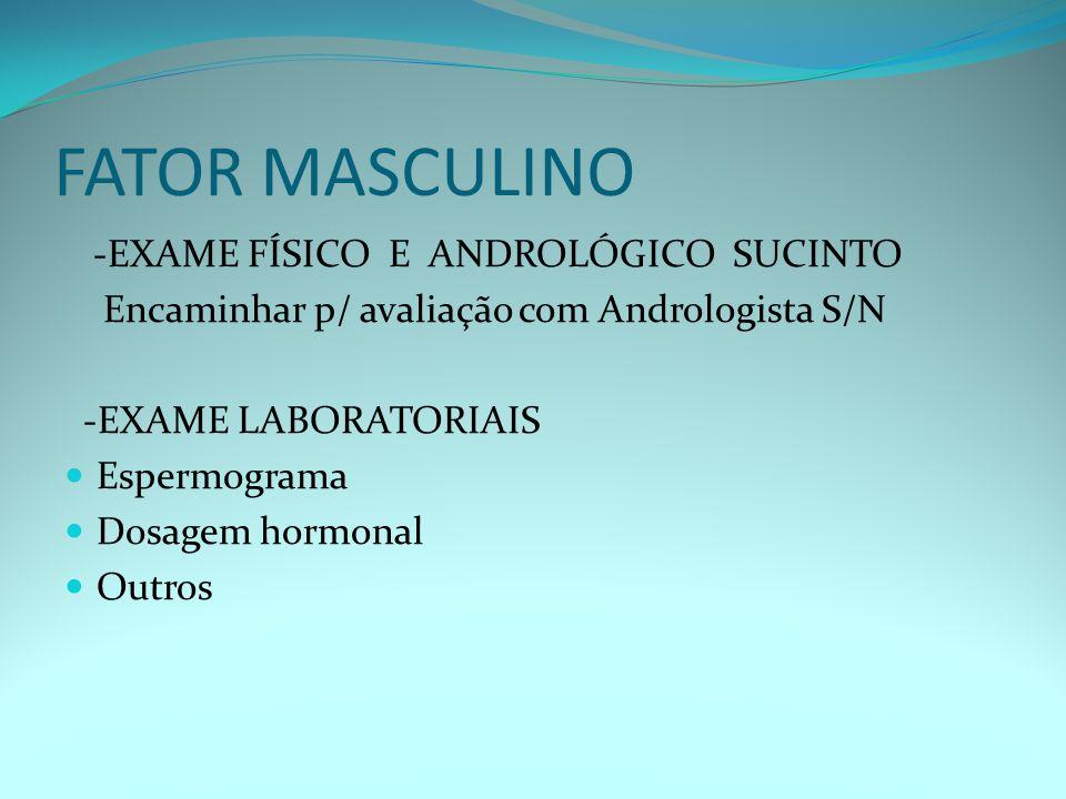 FATOR MASCULINO -EXAME FÍSICO E ANDROLÓGICO SUCINTO Encaminhar p/ avaliação com Andrologista S/N -EXAME LABORATORIAIS Espermograma Dosagem hormonal Outros