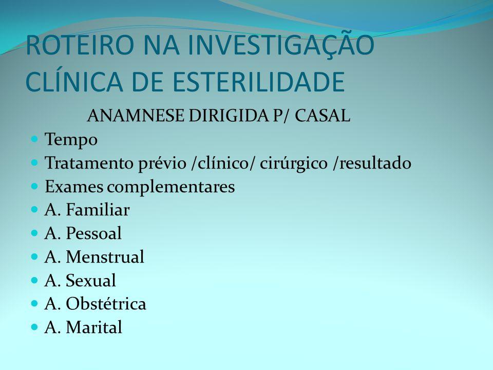 ROTEIRO NA INVESTIGAÇÃO CLÍNICA DE ESTERILIDADE ANAMNESE DIRIGIDA P/ CASAL Tempo Tratamento prévio /clínico/ cirúrgico /resultado Exames complementares A.