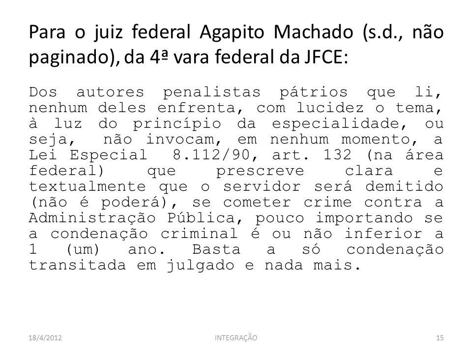 Para o juiz federal Agapito Machado (s.d., não paginado), da 4ª vara federal da JFCE: Dos autores penalistas pátrios que li, nenhum deles enfrenta, com lucidez o tema, à luz do princípio da especialidade, ou seja, não invocam, em nenhum momento, a Lei Especial 8.112/90, art.